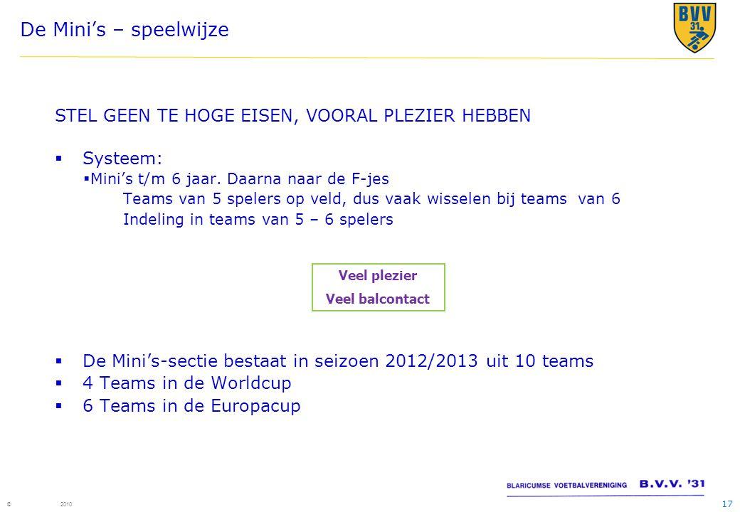 17 © 2010 De Mini's – speelwijze STEL GEEN TE HOGE EISEN, VOORAL PLEZIER HEBBEN  Systeem:  Mini's t/m 6 jaar. Daarna naar de F-jes Teams van 5 spele
