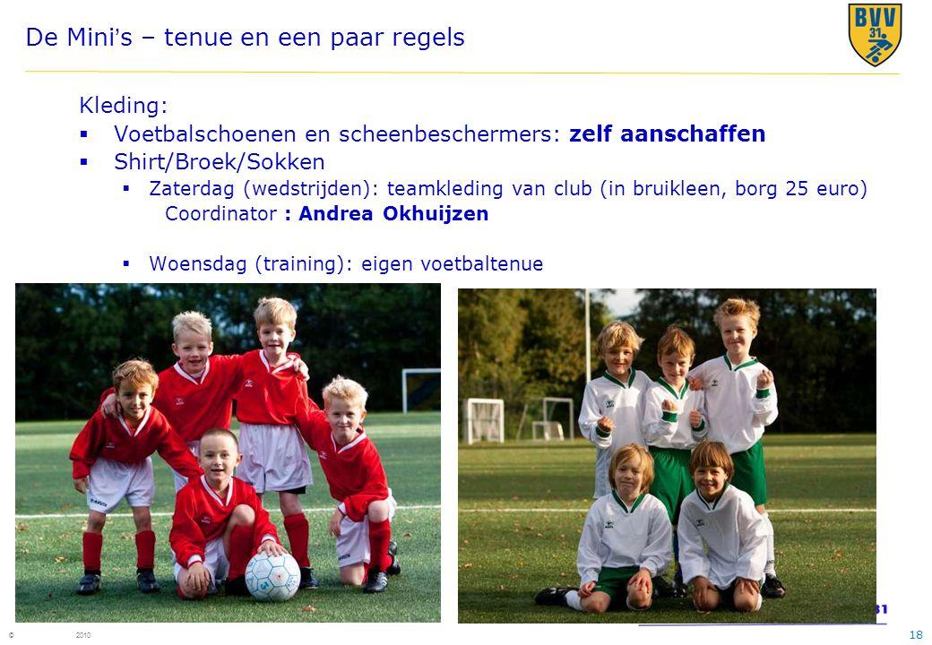 18 © 2010 De Mini's – tenue en een paar regels Kleding:  Voetbalschoenen en scheenbeschermers: zelf aanschaffen  Shirt/Broek/Sokken  Zaterdag (weds