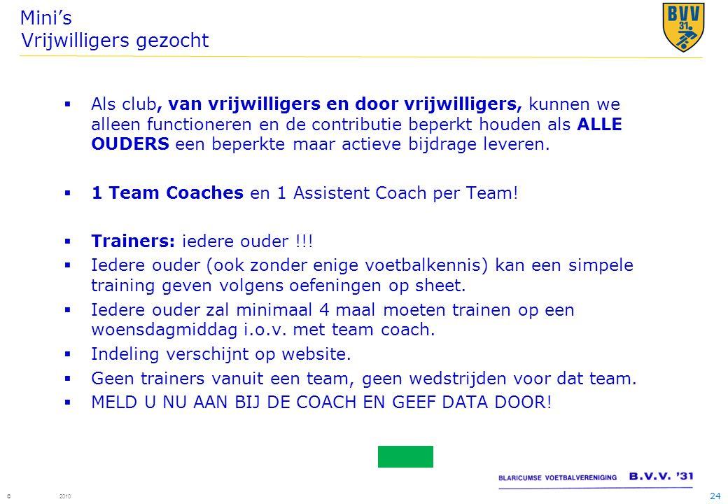 24 © 2010 Mini's Vrijwilligers gezocht  Als club, van vrijwilligers en door vrijwilligers, kunnen we alleen functioneren en de contributie beperkt ho