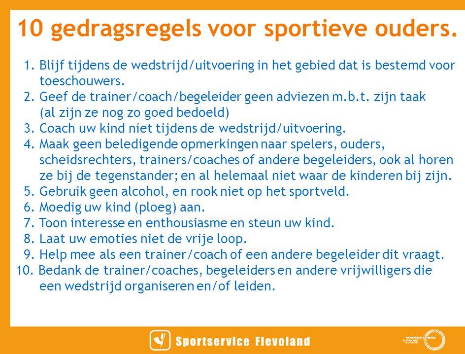 10 gedragsregels voor sportieve ouders. 1. Blijf tijdens de wedstrijd/uitvoering in het gebied dat is bestemd voor toeschouwers. 2. Geef de trainer/co