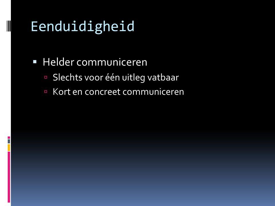 Eenduidigheid  Helder communiceren  Slechts voor één uitleg vatbaar  Kort en concreet communiceren
