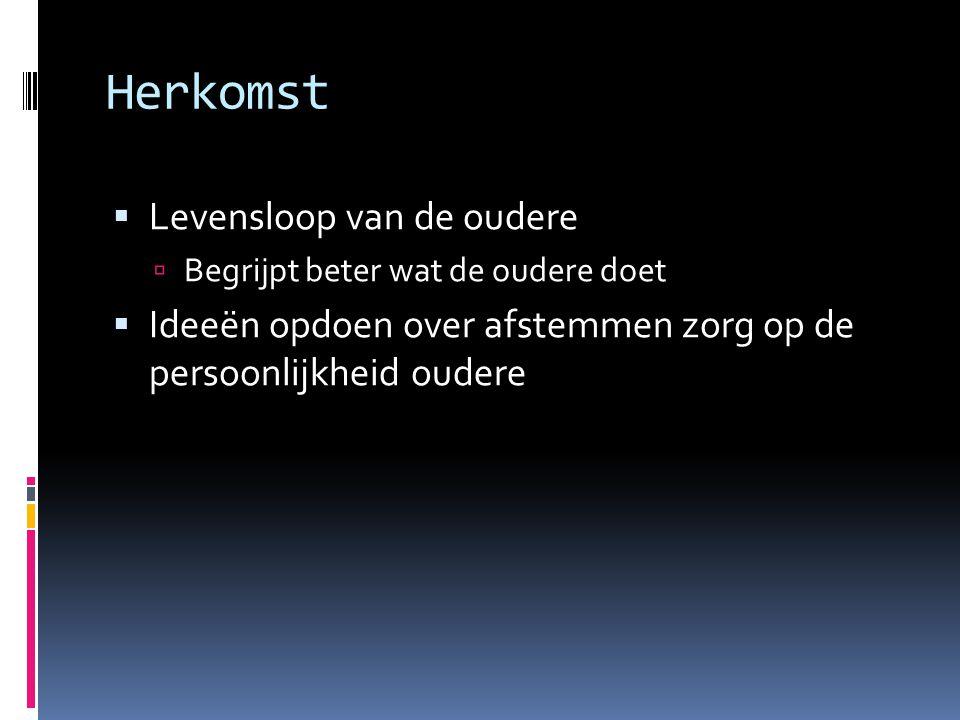 Herkomst  Levensloop van de oudere  Begrijpt beter wat de oudere doet  Ideeën opdoen over afstemmen zorg op de persoonlijkheid oudere