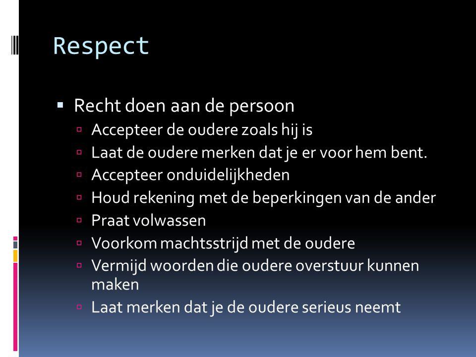 Respect  Recht doen aan de persoon  Accepteer de oudere zoals hij is  Laat de oudere merken dat je er voor hem bent.