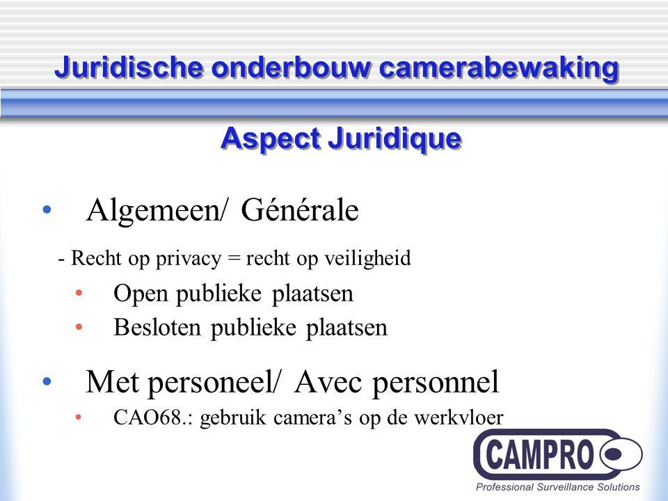 Juridische onderbouw camerabewaking Aspect Juridique Algemeen/ Générale - Recht op privacy = recht op veiligheid Open publieke plaatsen Besloten publieke plaatsen Met personeel/ Avec personnel CAO68.: gebruik camera's op de werkvloer