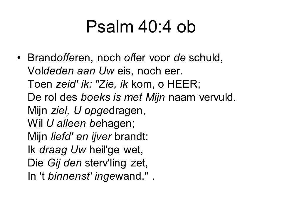 Psalm 40:3 nb Het is geen offervuur wat U behaagt, Gij wilt, Heer, dat ik naar U hoor en zelf ontsluit Gij mij het oor: Gij hebt alleen gehoorzaamheid gevraagd.