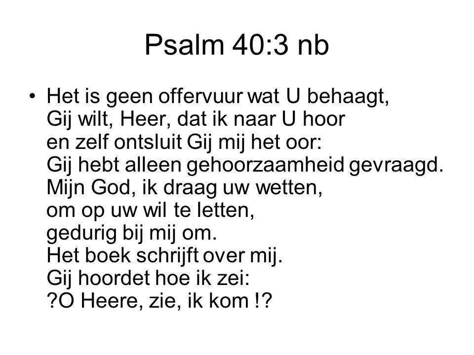 Psalm 40:3 nb Het is geen offervuur wat U behaagt, Gij wilt, Heer, dat ik naar U hoor en zelf ontsluit Gij mij het oor: Gij hebt alleen gehoorzaamheid