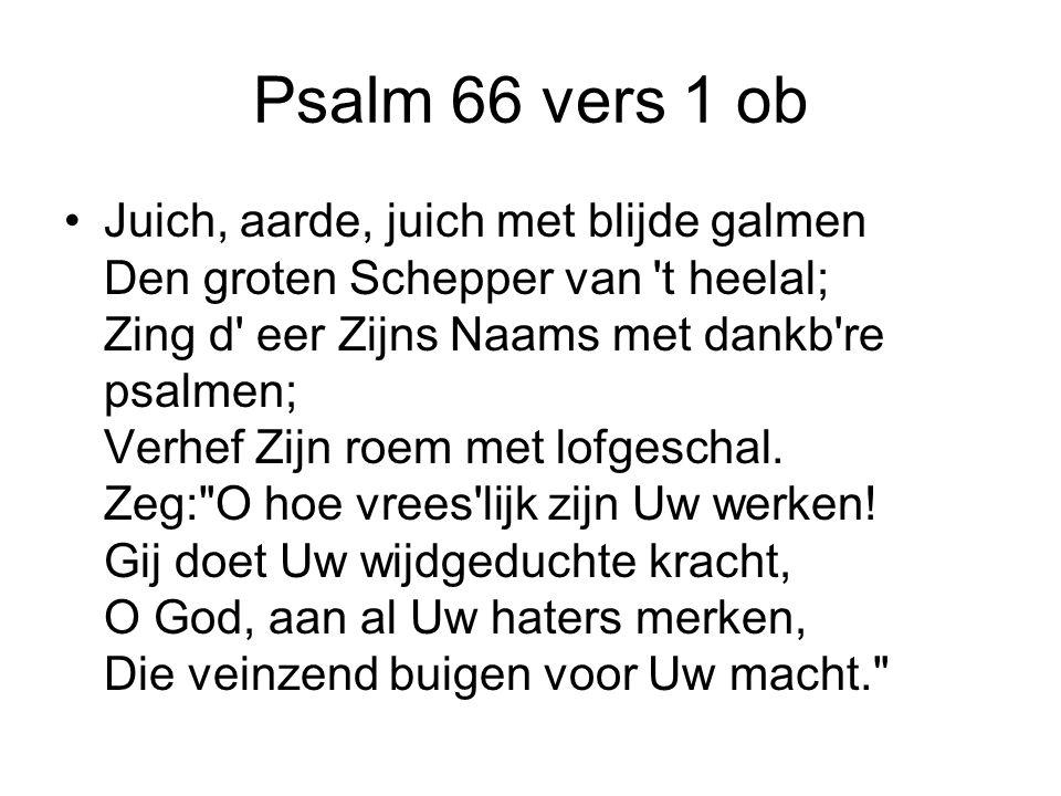 Psalm 66 vers 1 ob Juich, aarde, juich met blijde galmen Den groten Schepper van t heelal; Zing d eer Zijns Naams met dankb re psalmen; Verhef Zijn roem met lofgeschal.