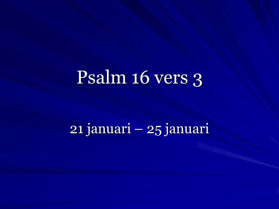 Psalm 16 vers 3 21 januari – 25 januari