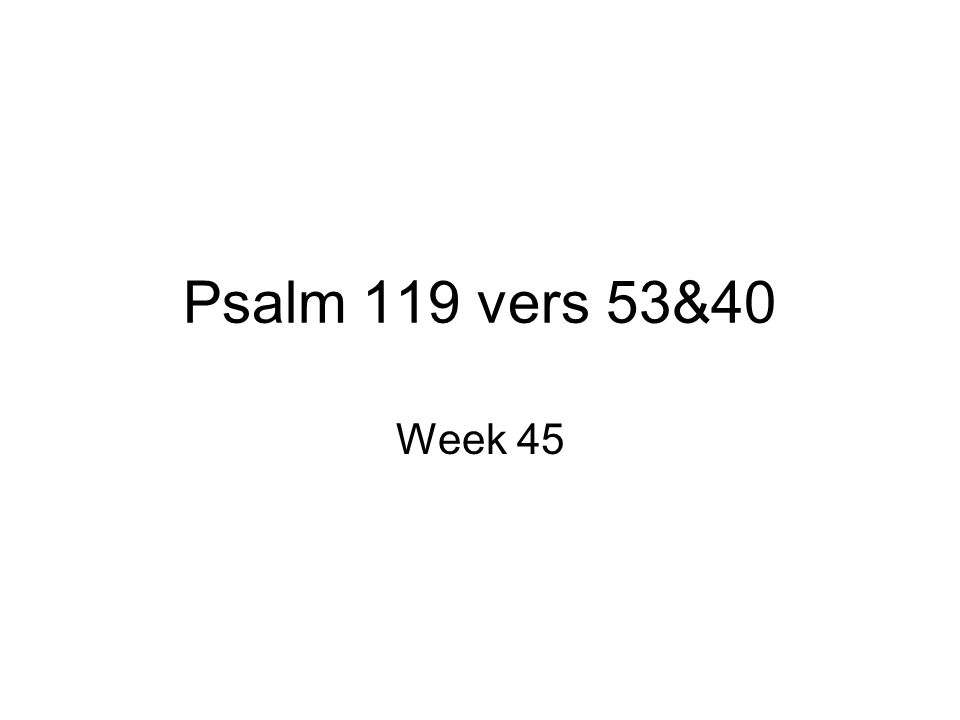 Psalm 119 vers 53&40 Week 45