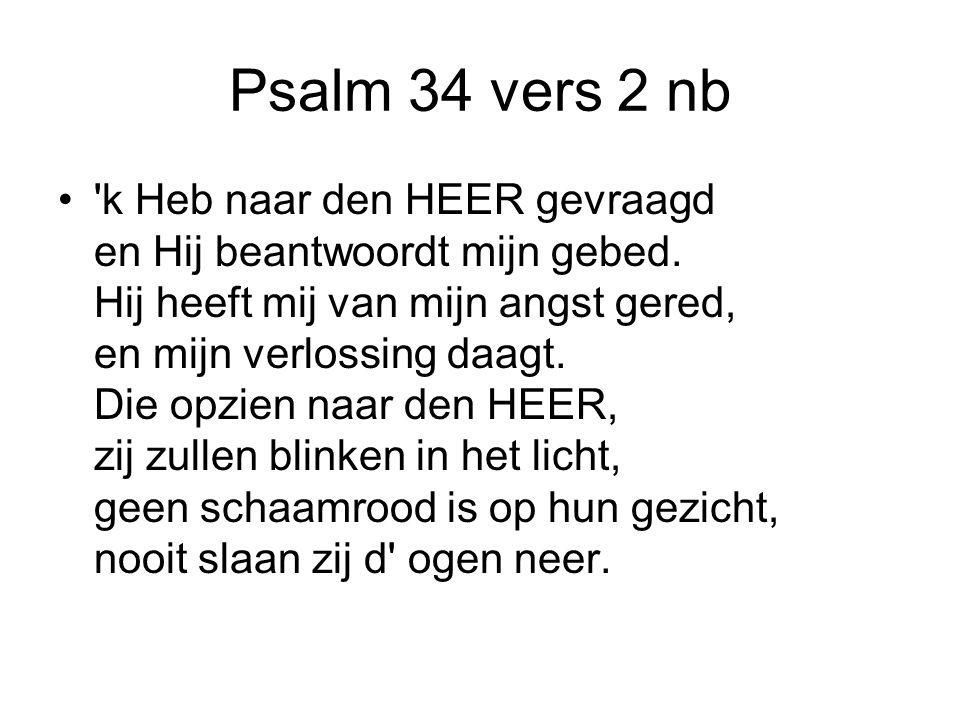 Psalm 34 vers 2 nb k Heb naar den HEER gevraagd en Hij beantwoordt mijn gebed.
