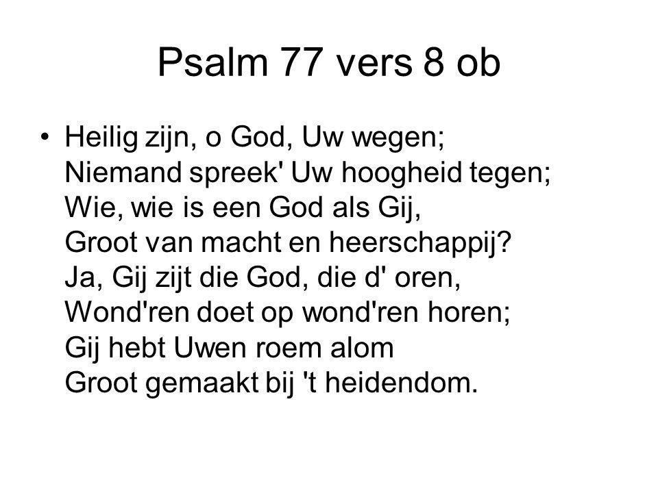 Psalm 77 vers 8 ob Heilig zijn, o God, Uw wegen; Niemand spreek' Uw hoogheid tegen; Wie, wie is een God als Gij, Groot van macht en heerschappij? Ja,