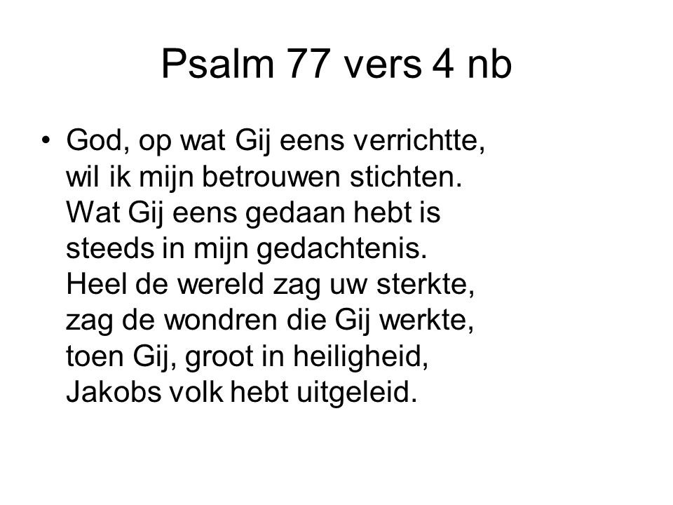 Psalm 77 vers 4 nb God, op wat Gij eens verrichtte, wil ik mijn betrouwen stichten. Wat Gij eens gedaan hebt is steeds in mijn gedachtenis. Heel de we