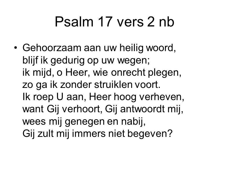 Psalm 17 vers 2 nb Gehoorzaam aan uw heilig woord, blijf ik gedurig op uw wegen; ik mijd, o Heer, wie onrecht plegen, zo ga ik zonder struiklen voort.