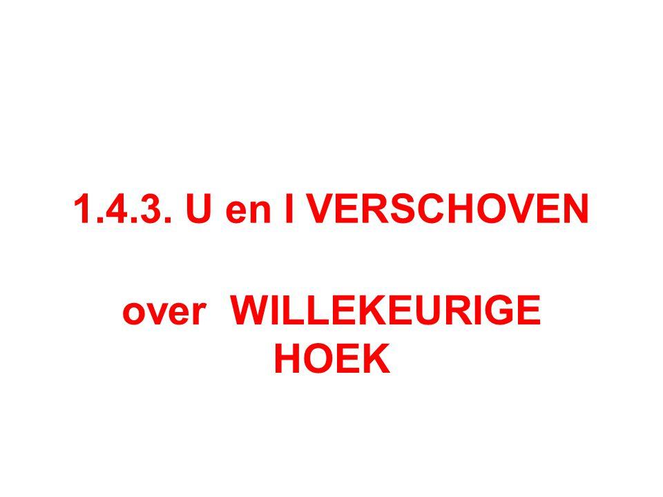 1.4.3. U en I VERSCHOVEN over WILLEKEURIGE HOEK
