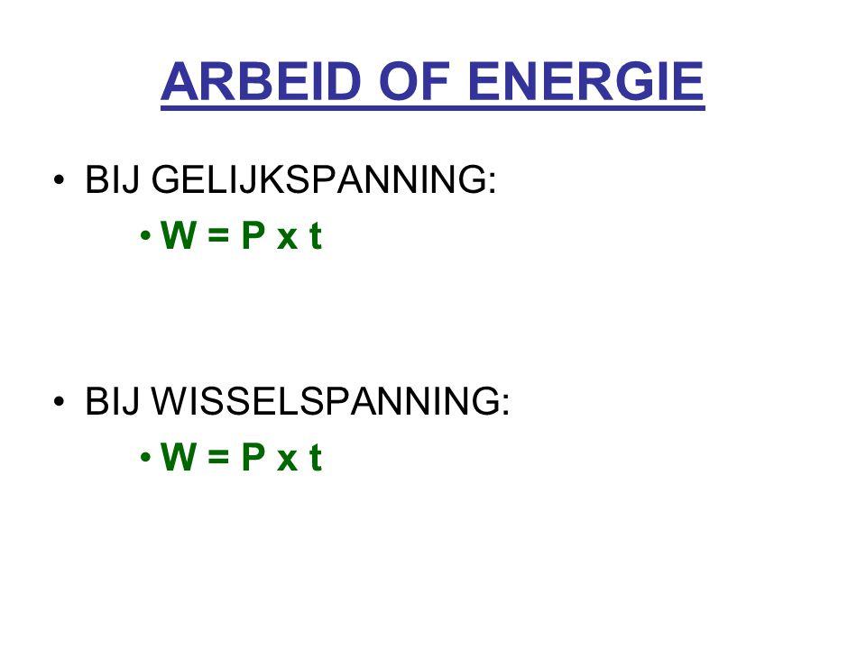ARBEID OF ENERGIE BIJ GELIJKSPANNING: W = P x t BIJ WISSELSPANNING: W = P x t
