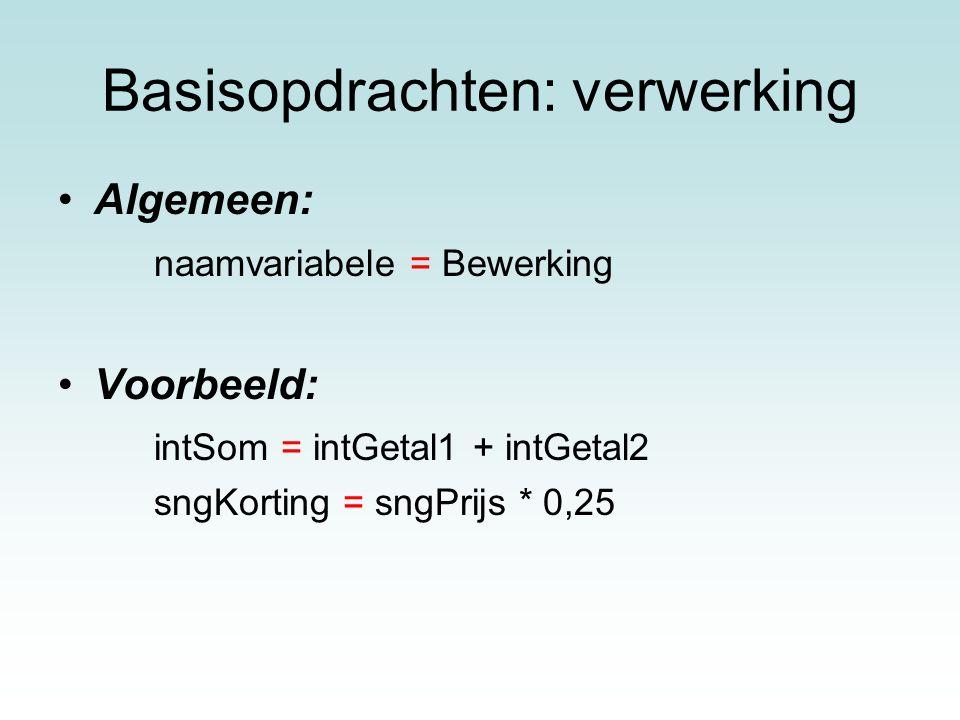 Basisopdrachten: verwerking Algemeen: naamvariabele = Bewerking Voorbeeld: intSom = intGetal1 + intGetal2 sngKorting = sngPrijs * 0,25