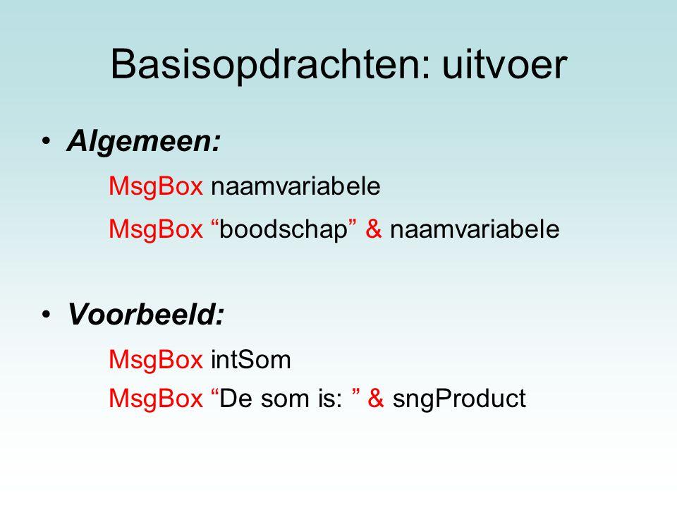 """Basisopdrachten: uitvoer Algemeen: MsgBox naamvariabele MsgBox """"boodschap"""" & naamvariabele Voorbeeld: MsgBox intSom MsgBox """"De som is: """" & sngProduct"""