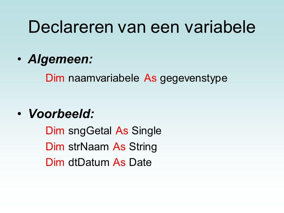Declareren van een variabele Algemeen: Dim naamvariabele As gegevenstype Voorbeeld: Dim sngGetal As Single Dim strNaam As String Dim dtDatum As Date
