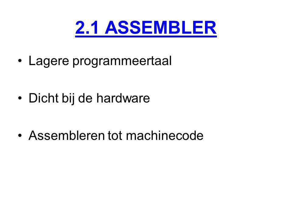 2.1 ASSEMBLER Lagere programmeertaal Dicht bij de hardware Assembleren tot machinecode