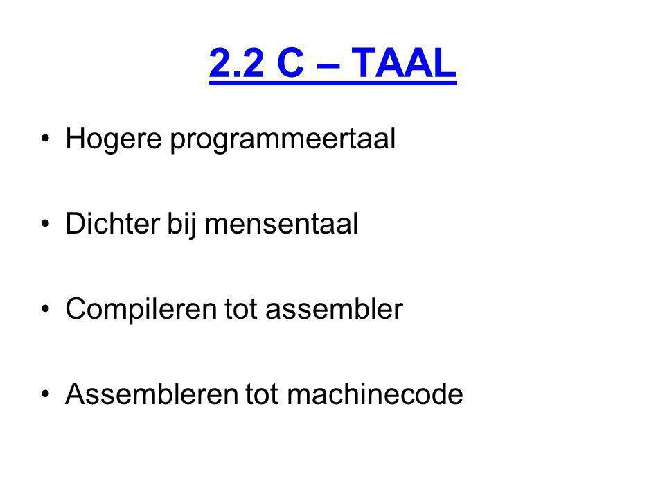 2.2 C – TAAL Hogere programmeertaal Dichter bij mensentaal Compileren tot assembler Assembleren tot machinecode