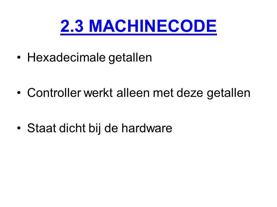 2.3 MACHINECODE Hexadecimale getallen Controller werkt alleen met deze getallen Staat dicht bij de hardware
