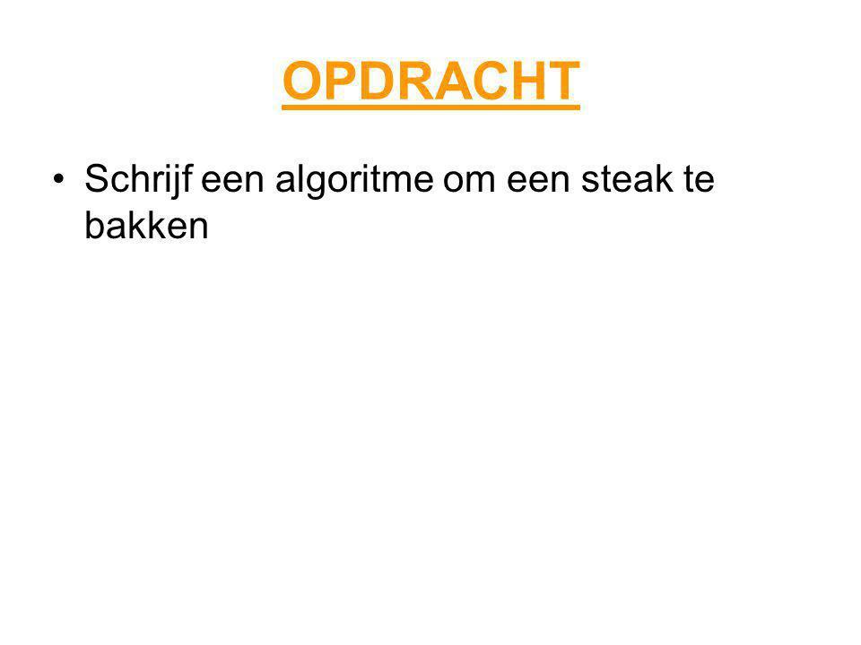 OPDRACHT Schrijf een algoritme om een steak te bakken
