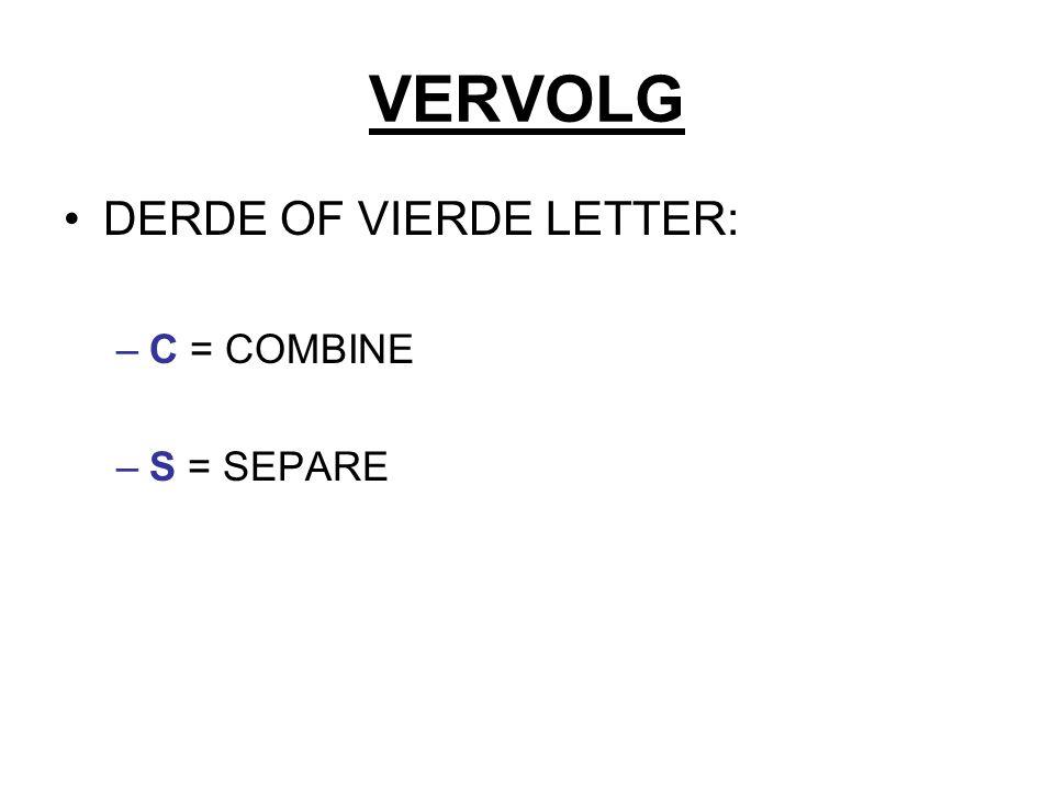 VERVOLG DERDE OF VIERDE LETTER: –C = COMBINE –S = SEPARE