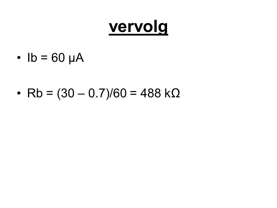 vervolg Ib = 60 µA Rb = (30 – 0.7)/60 = 488 kΩ