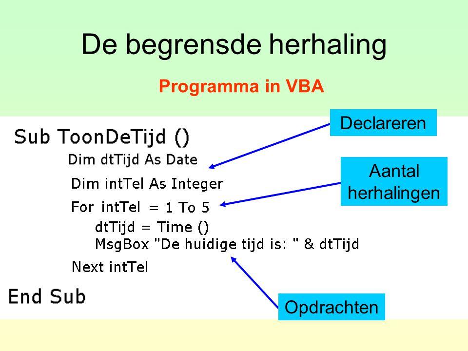 De begrensde herhaling Algemeen: For telvariabele = 1 To aantal Opdracht 1 Opdracht 2 … Next telvariabele Opmerking: De telvariabele behoort tot het gegevenstype Integer of Long en moet gedeclareerd worden.