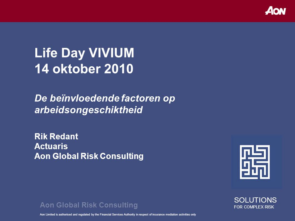 Aon Limited is authorised and regulated by the Financial Services Authority in respect of insurance mediation activities only Life Day VIVIUM 14 oktober 2010 De beïnvloedende factoren op arbeidsongeschiktheid Rik Redant Actuaris Aon Global Risk Consulting SOLUTIONS FOR COMPLEX RISK Aon Global Risk Consulting