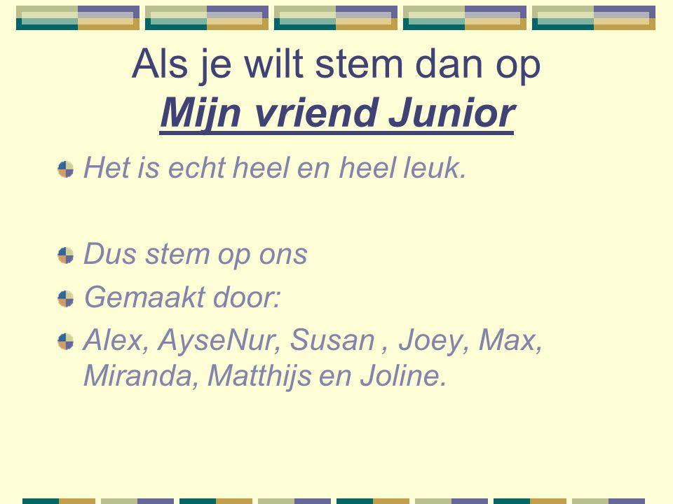 Als je wilt stem dan op Mijn vriend Junior Het is echt heel en heel leuk. Dus stem op ons Gemaakt door: Alex, AyseNur, Susan, Joey, Max, Miranda, Matt