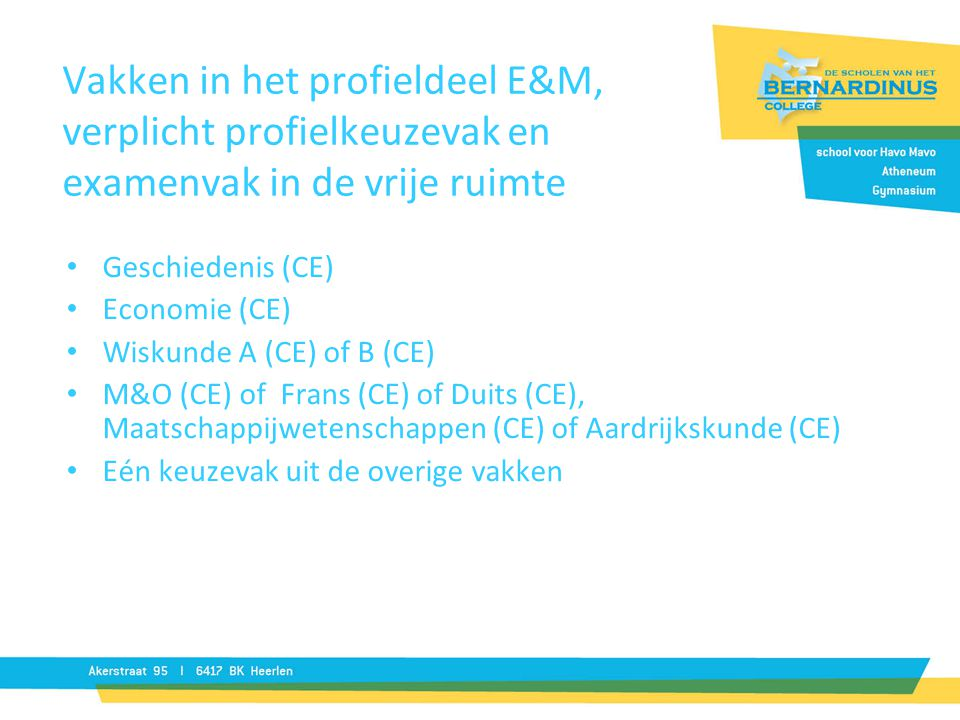Vakken in het profieldeel E&M, verplicht profielkeuzevak en examenvak in de vrije ruimte Geschiedenis (CE) Economie (CE) Wiskunde A (CE) of B (CE) M&O (CE) of Frans (CE) of Duits (CE), Maatschappijwetenschappen (CE) of Aardrijkskunde (CE) Eén keuzevak uit de overige vakken