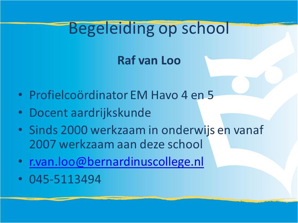 Begeleiding op school Raf van Loo Profielcoördinator EM Havo 4 en 5 Docent aardrijkskunde Sinds 2000 werkzaam in onderwijs en vanaf 2007 werkzaam aan