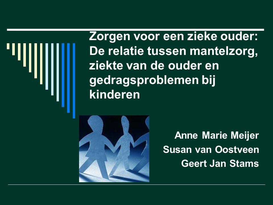 Zorgen voor een zieke ouder: De relatie tussen mantelzorg, ziekte van de ouder en gedragsproblemen bij kinderen Anne Marie Meijer Susan van Oostveen Geert Jan Stams