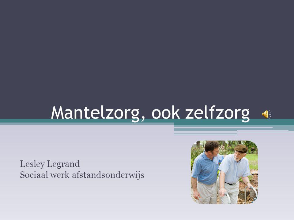 Mantelzorg, ook zelfzorg Lesley Legrand Sociaal werk afstandsonderwijs