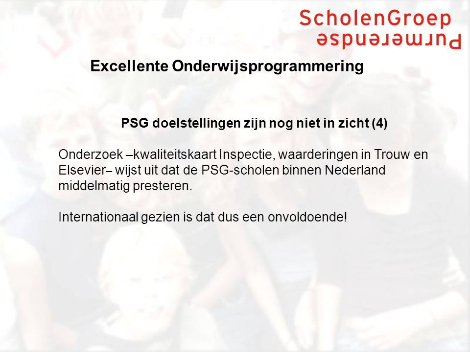 Excellente Onderwijsprogrammering PSG doelstellingen zijn nog niet in zicht (4) Onderzoek –kwaliteitskaart Inspectie, waarderingen in Trouw en Elsevier – wijst uit dat de PSG-scholen binnen Nederland middelmatig presteren.