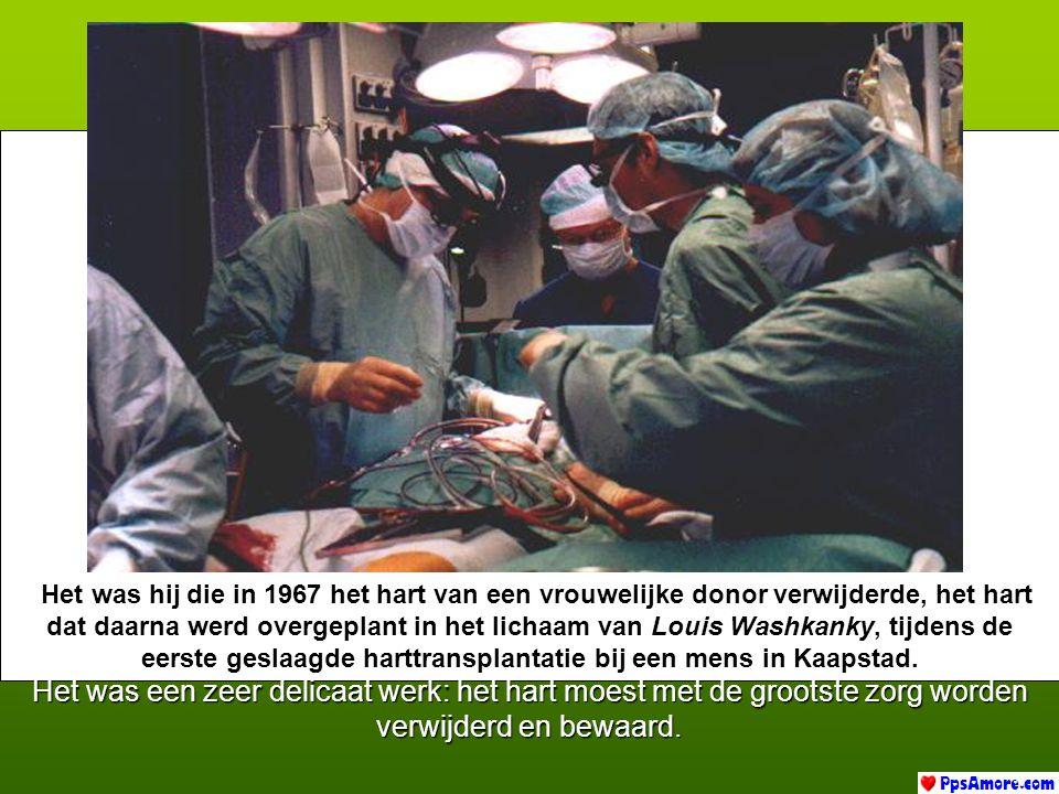 Het was hij die in 1967 het hart van een vrouwelijke donor verwijderde, het hart dat daarna werd overgeplant in het lichaam van L LL Louis Washkanky, tijdens de eerste geslaagde harttransplantatie bij een mens in Kaapstad.