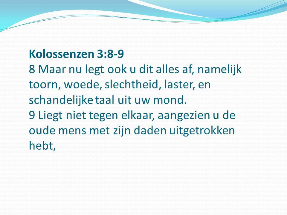 Kolossenzen 3:8-9 8 Maar nu legt ook u dit alles af, namelijk toorn, woede, slechtheid, laster, en schandelijke taal uit uw mond. 9 Liegt niet tegen e