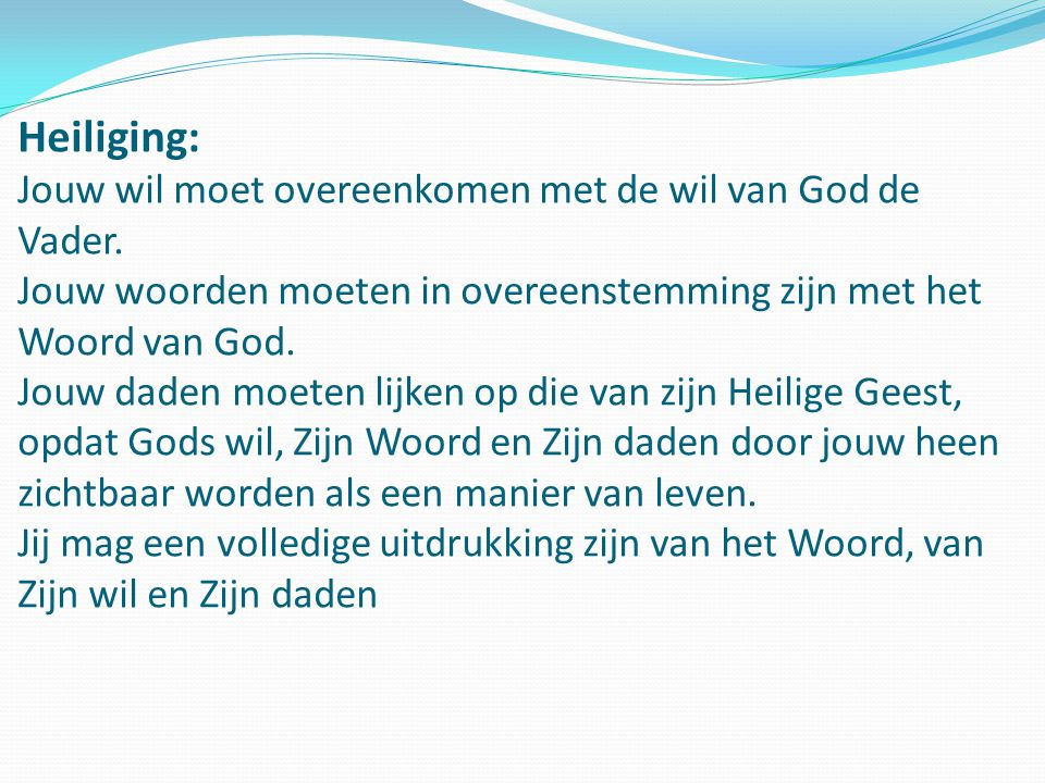Heiliging: Jouw wil moet overeenkomen met de wil van God de Vader. Jouw woorden moeten in overeenstemming zijn met het Woord van God. Jouw daden moete