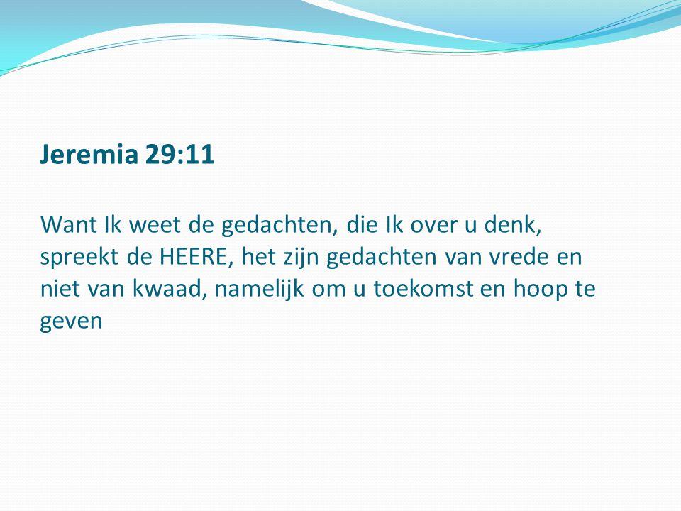 Jeremia 29:11 Want Ik weet de gedachten, die Ik over u denk, spreekt de HEERE, het zijn gedachten van vrede en niet van kwaad, namelijk om u toekomst