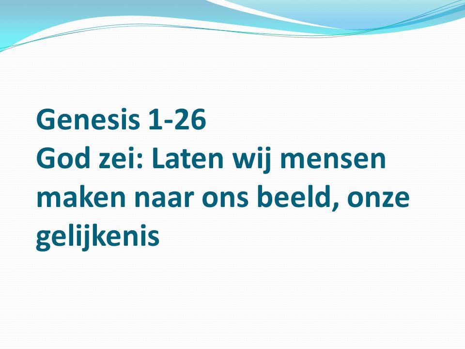 Genesis 1-26 God zei: Laten wij mensen maken naar ons beeld, onze gelijkenis
