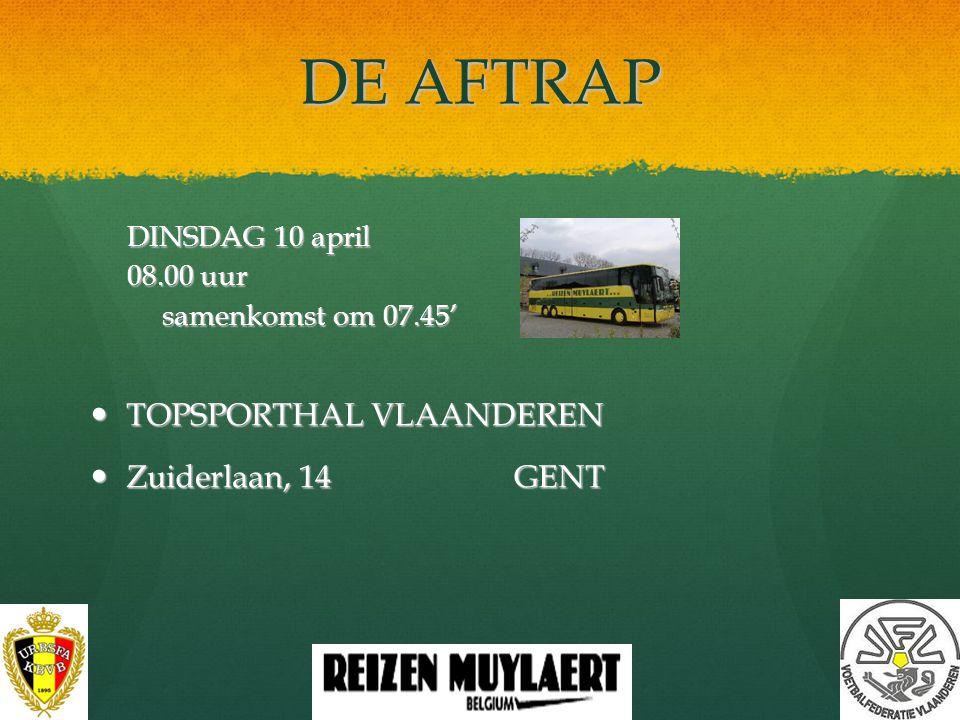 DE AFTRAP DINSDAG 10 april 08.00 uur samenkomst om 07.45' TOPSPORTHAL VLAANDEREN TOPSPORTHAL VLAANDEREN Zuiderlaan, 14 GENT Zuiderlaan, 14 GENT