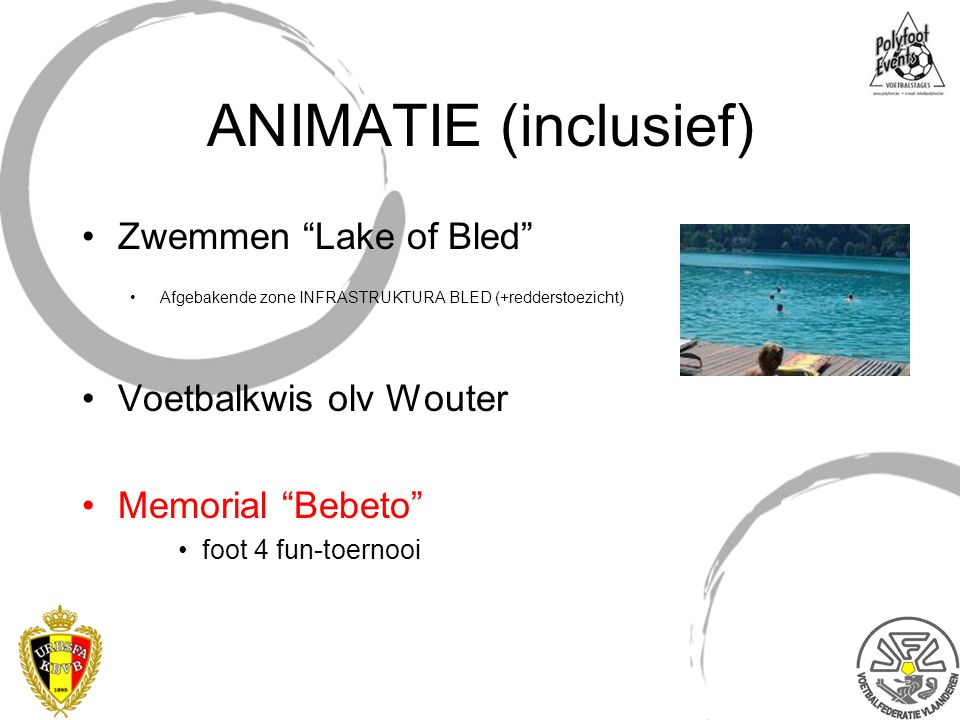 """ANIMATIE (inclusief) Zwemmen """"Lake of Bled"""" Afgebakende zone INFRASTRUKTURA BLED (+redderstoezicht) Voetbalkwis olv Wouter Memorial """"Bebeto"""" foot 4 fu"""