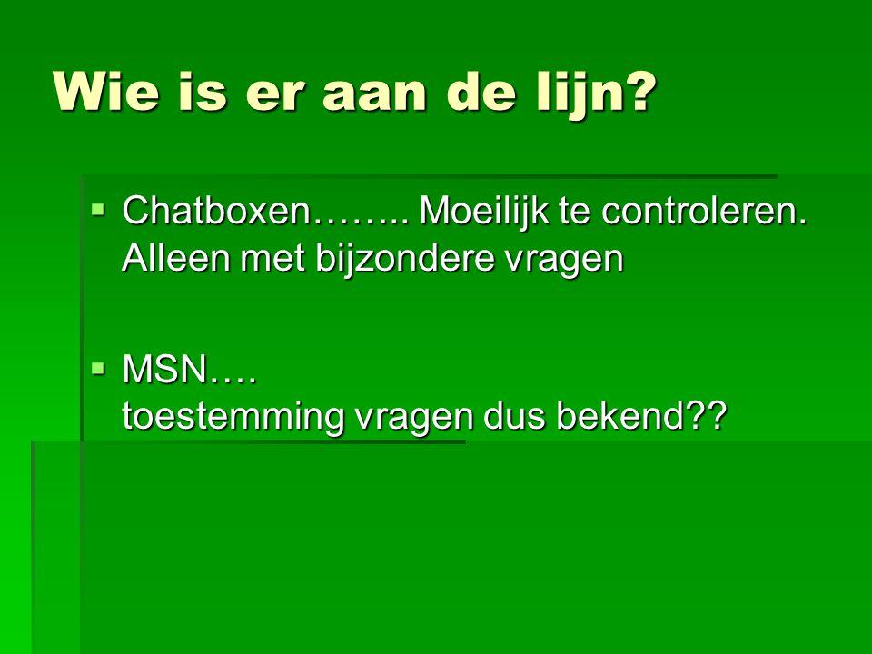 Wie is er aan de lijn?  Chatboxen…….. Moeilijk te controleren. Alleen met bijzondere vragen  MSN…. toestemming vragen dus bekend??