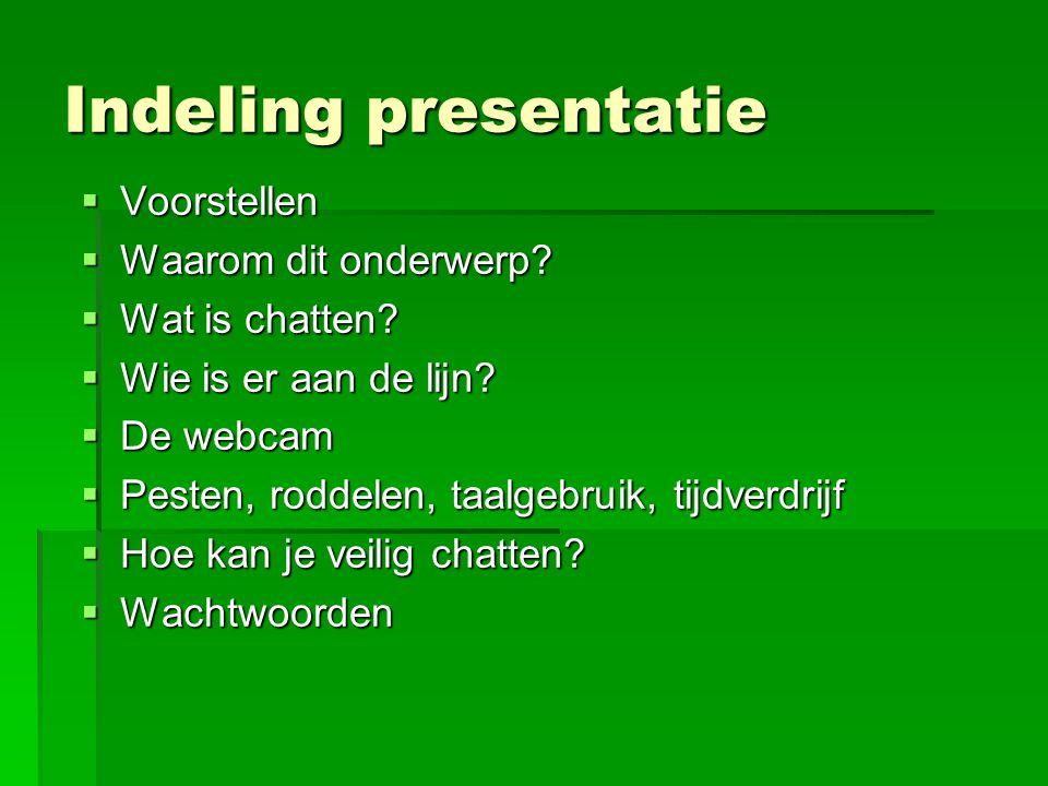 Indeling presentatie  Voorstellen  Waarom dit onderwerp?  Wat is chatten?  Wie is er aan de lijn?  De webcam  Pesten, roddelen, taalgebruik, tij