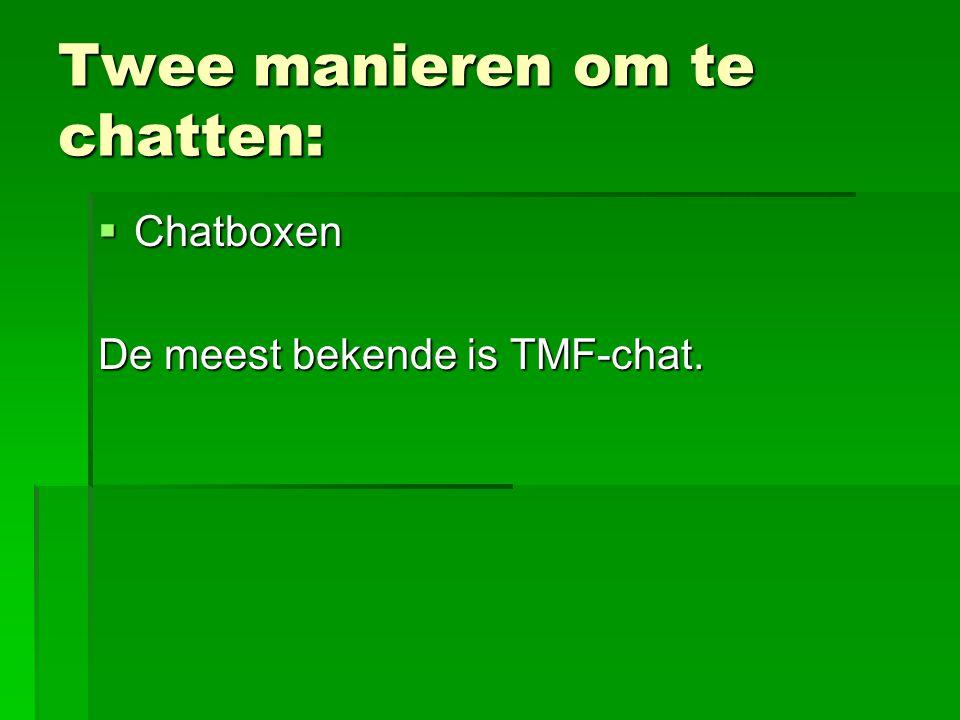 Twee manieren om te chatten:  Chatboxen De meest bekende is TMF-chat.
