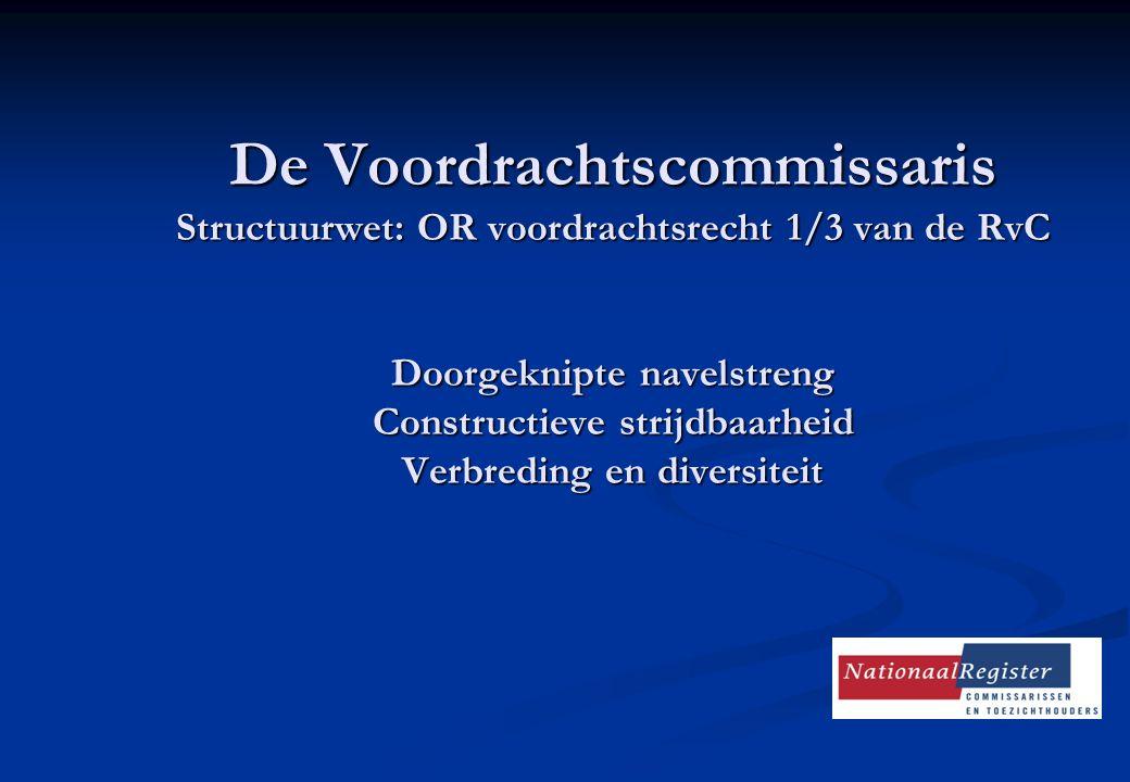 De Voordrachtscommissaris Structuurwet: OR voordrachtsrecht 1/3 van de RvC Doorgeknipte navelstreng Constructieve strijdbaarheid Verbreding en diversi