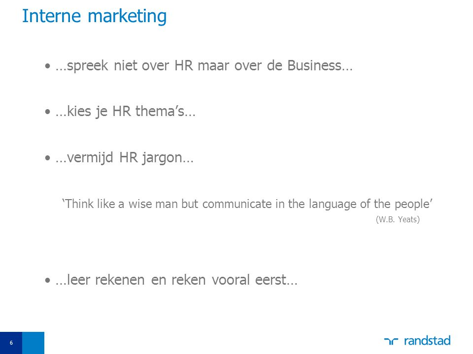 6 Interne marketing …spreek niet over HR maar over de Business… …kies je HR thema's… …vermijd HR jargon… 'Think like a wise man but communicate in the language of the people' (W.B.