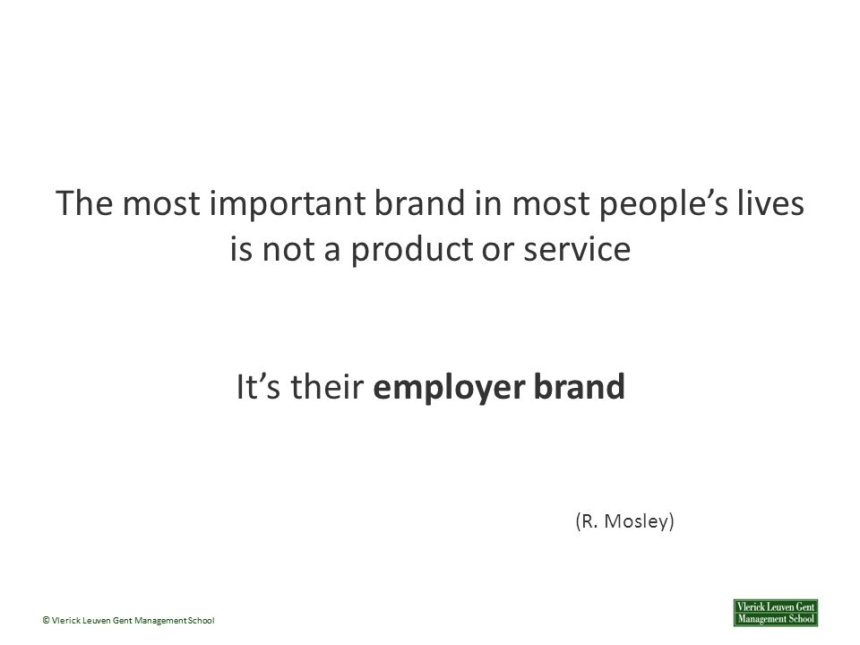© Vlerick Leuven Gent Management School The most important brand in most people's lives is not a product or service It's their employer brand (R.