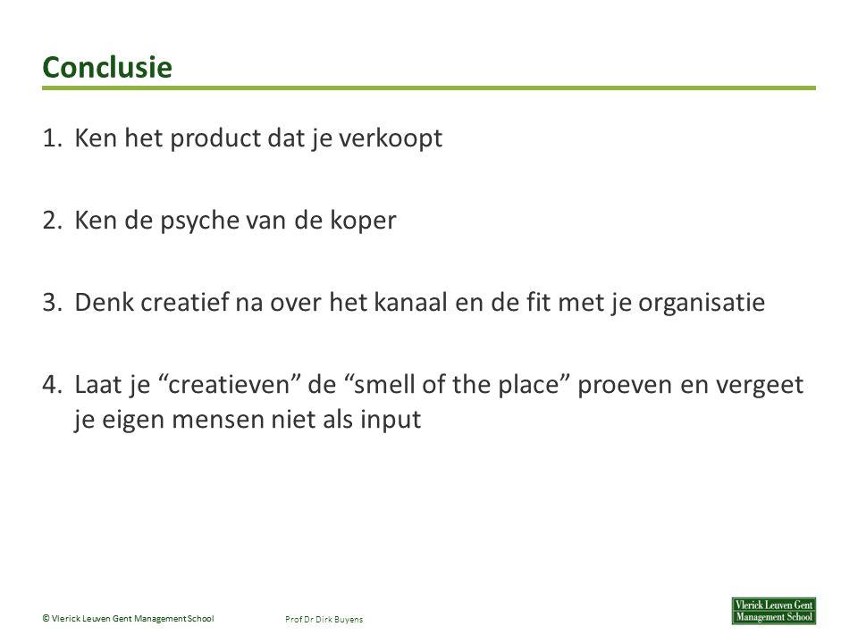 © Vlerick Leuven Gent Management School Conclusie Prof Dr Dirk Buyens 1.Ken het product dat je verkoopt 2.Ken de psyche van de koper 3.Denk creatief na over het kanaal en de fit met je organisatie 4.Laat je creatieven de smell of the place proeven en vergeet je eigen mensen niet als input